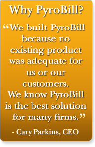 Why PyroBill? We built PyroBill because no existing product was adequate for us.  We know PyroBill is the best solution for many firms.